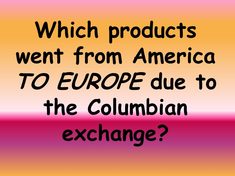 Which products went from America TO EUROPE due to the Columbian exchange