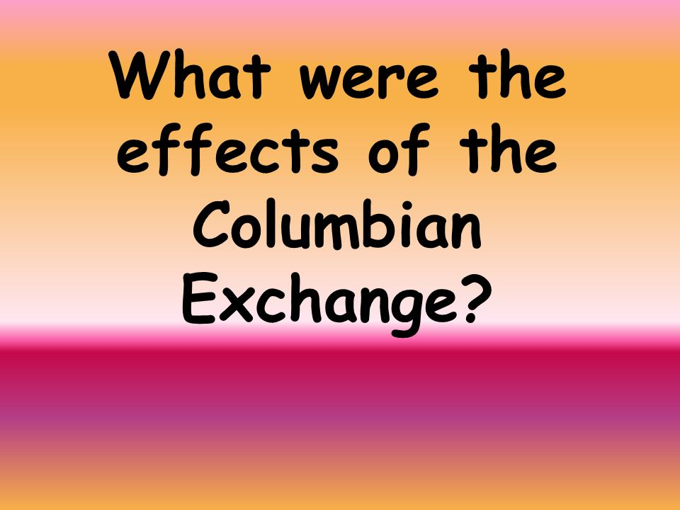 What were the effects of the Columbian Exchange