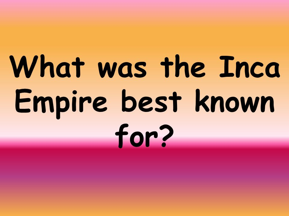 What was the Inca Empire best known for