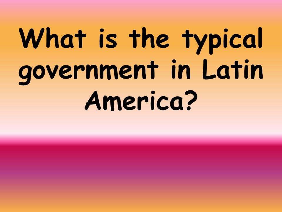 What is the typical government in Latin America