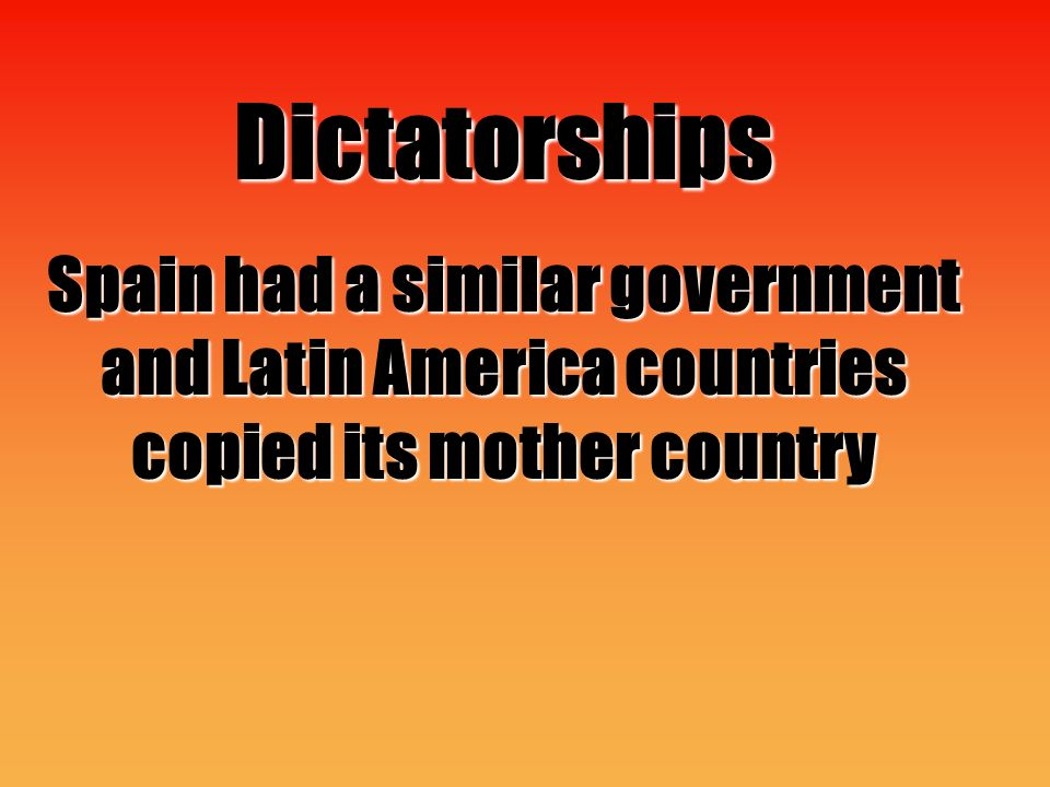 Dictatorships Spain had a similar government and Latin America countries copied its mother country