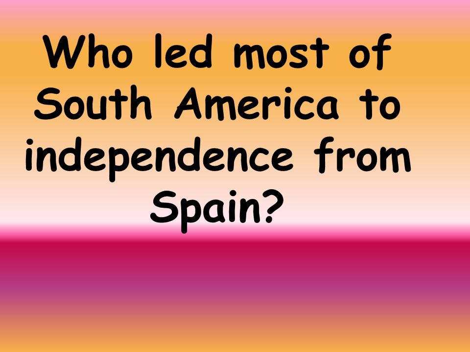 Who led most of South America to independence from Spain