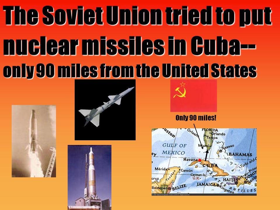 The Soviet Union tried to put nuclear missiles in Cuba -- only 90 miles from the United States Only 90 miles!