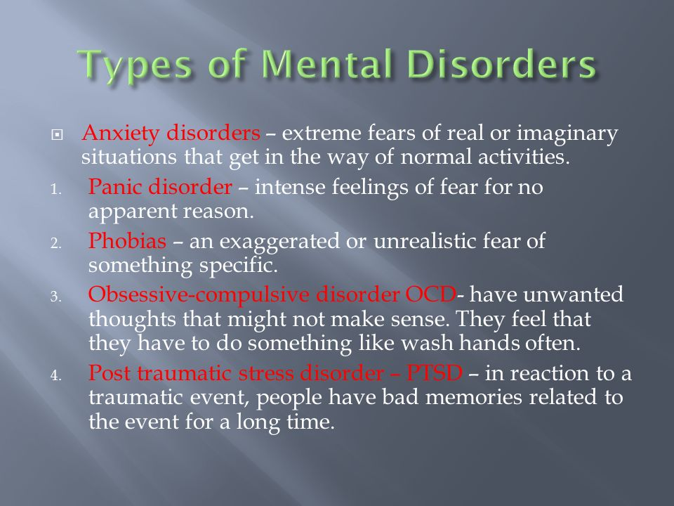  Anxiety disorders – extreme fears of real or imaginary situations that get in the way of normal activities.