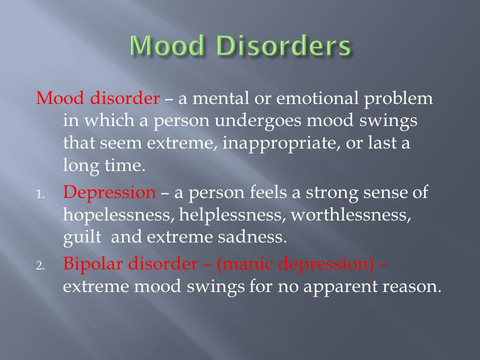 Mood disorder – a mental or emotional problem in which a person undergoes mood swings that seem extreme, inappropriate, or last a long time.