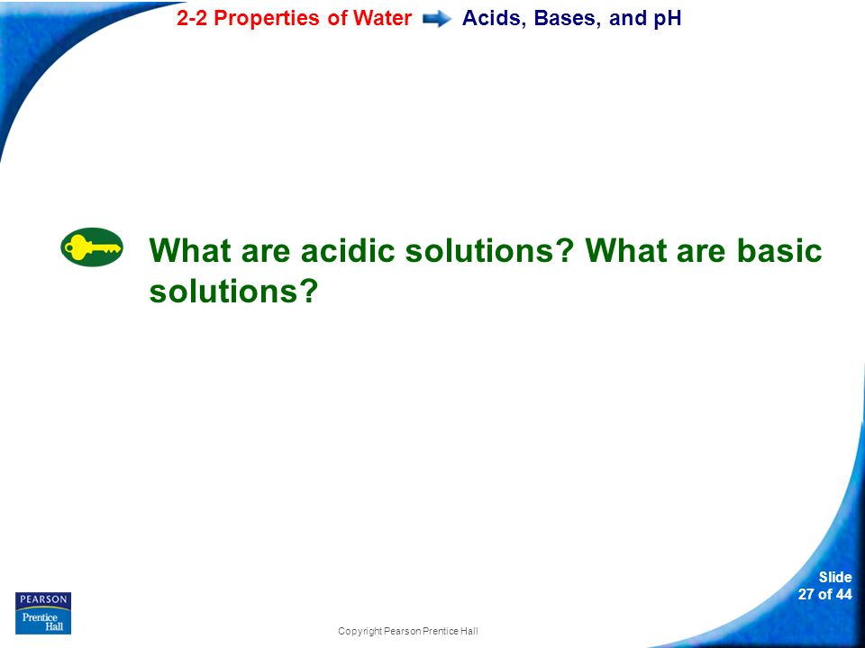 2-2 Properties of Water Slide 27 of 44 Copyright Pearson Prentice Hall Acids, Bases, and pH What are acidic solutions.