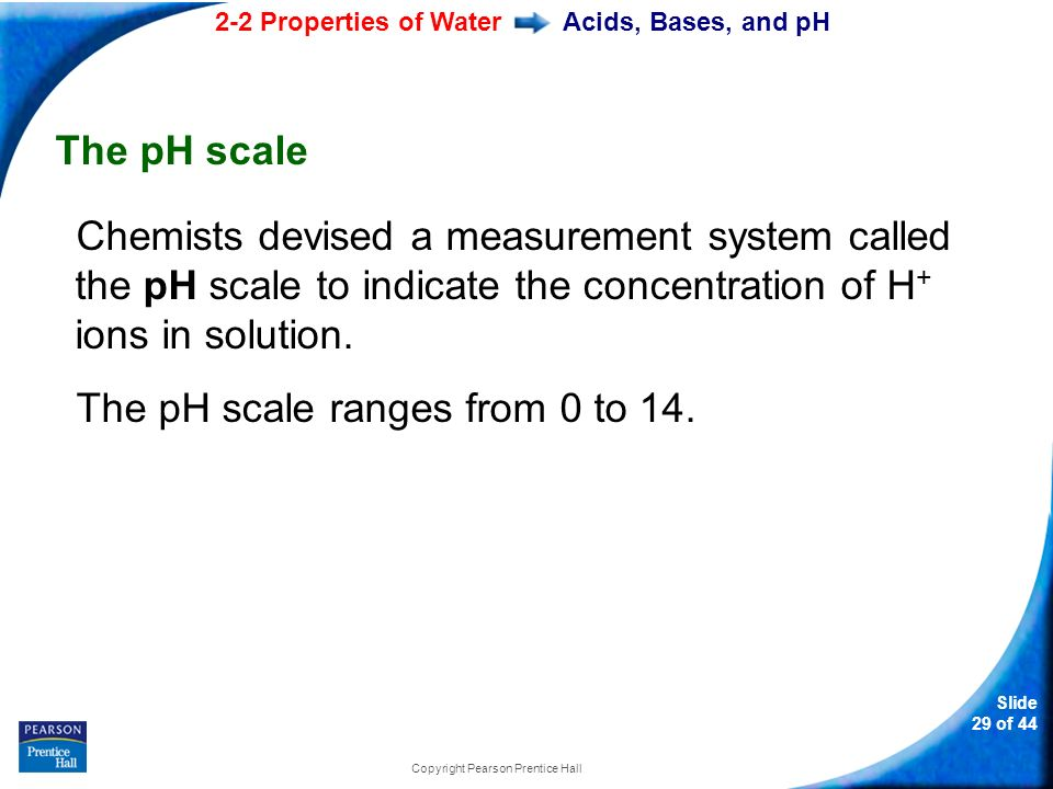 2-2 Properties of Water Slide 29 of 44 Copyright Pearson Prentice Hall Acids, Bases, and pH The pH scale Chemists devised a measurement system called the pH scale to indicate the concentration of H + ions in solution.