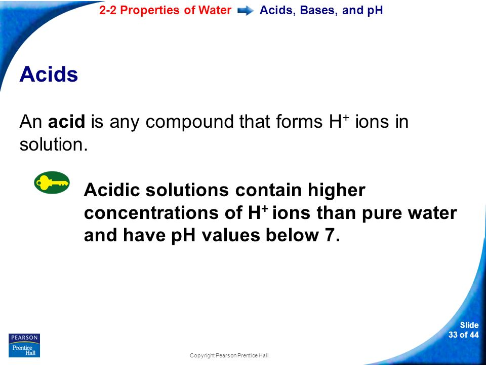 2-2 Properties of Water Slide 33 of 44 Copyright Pearson Prentice Hall Acids, Bases, and pH Acids An acid is any compound that forms H + ions in solution.