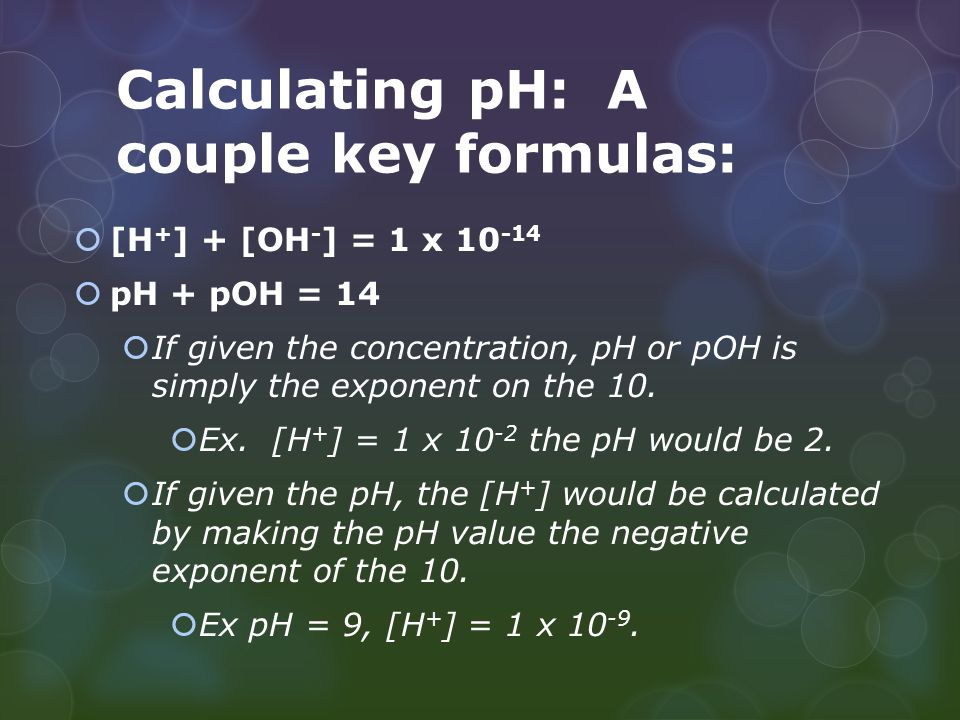 Calculating pH: A couple key formulas:  [H + ] + [OH - ] = 1 x  pH + pOH = 14  If given the concentration, pH or pOH is simply the exponent on the 10.