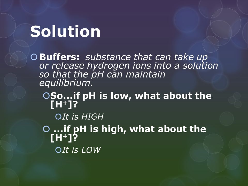 Solution  Buffers: substance that can take up or release hydrogen ions into a solution so that the pH can maintain equilibrium.
