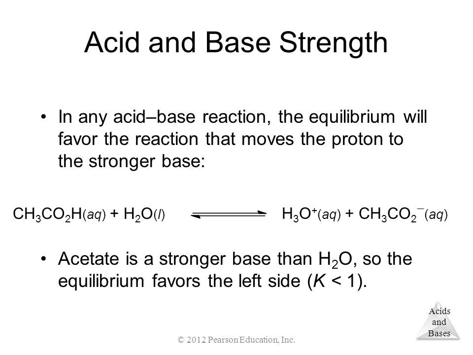 Acids and Bases Acid and Base Strength In any acid–base reaction, the equilibrium will favor the reaction that moves the proton to the stronger base: Acetate is a stronger base than H 2 O, so the equilibrium favors the left side (K < 1).