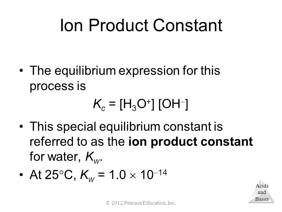 Acids and Bases Ion Product Constant The equilibrium expression for this process is K c = [H 3 O + ] [OH  ] This special equilibrium constant is referred to as the ion product constant for water, K w.