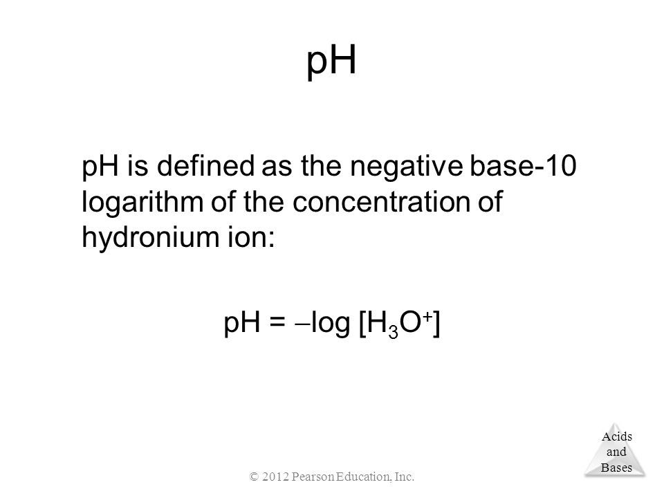 Acids and Bases pH pH is defined as the negative base-10 logarithm of the concentration of hydronium ion: pH =  log [H 3 O + ] © 2012 Pearson Education, Inc.