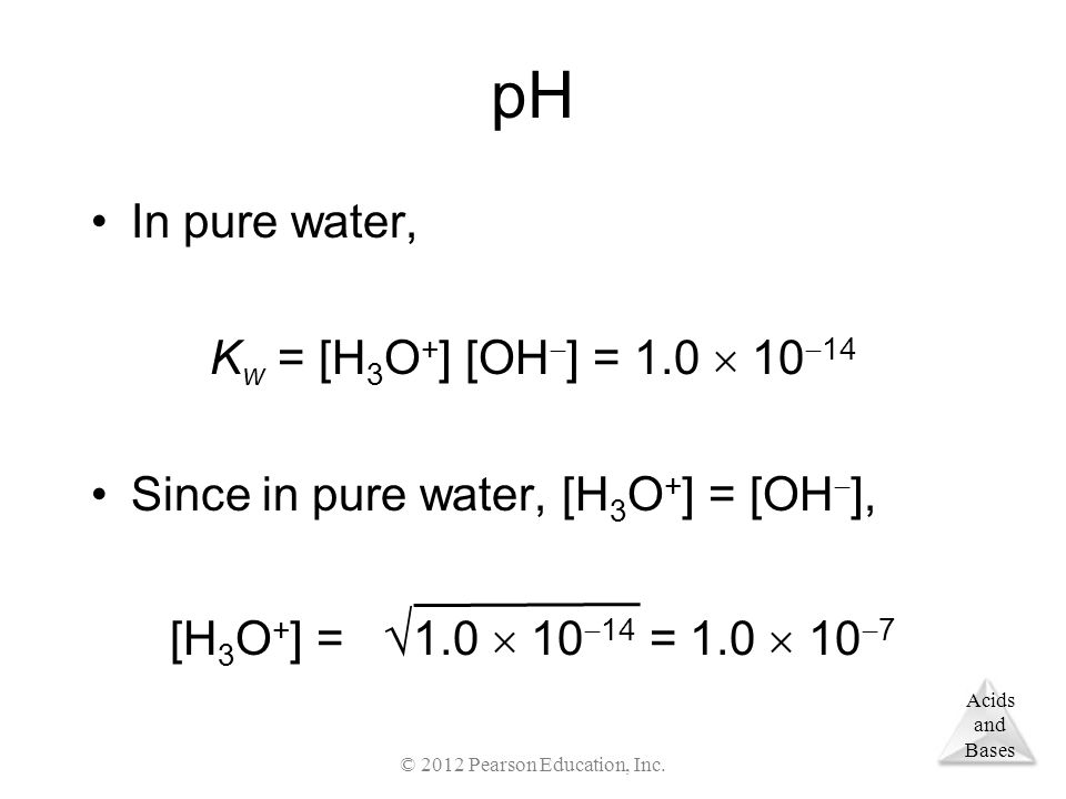 Acids and Bases pH In pure water, K w = [H 3 O + ] [OH  ] = 1.0  10  14 Since in pure water, [H 3 O + ] = [OH  ], [H 3 O + ] =  1.0  10  14 = 1.0  10  7 © 2012 Pearson Education, Inc.