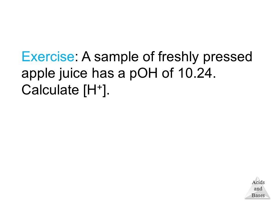 Acids and Bases Exercise: A sample of freshly pressed apple juice has a pOH of