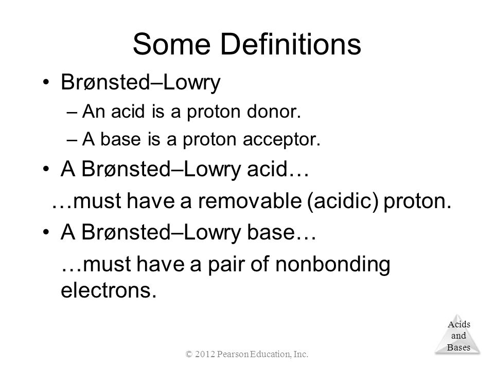 Acids and Bases Some Definitions Brønsted–Lowry –An acid is a proton donor.
