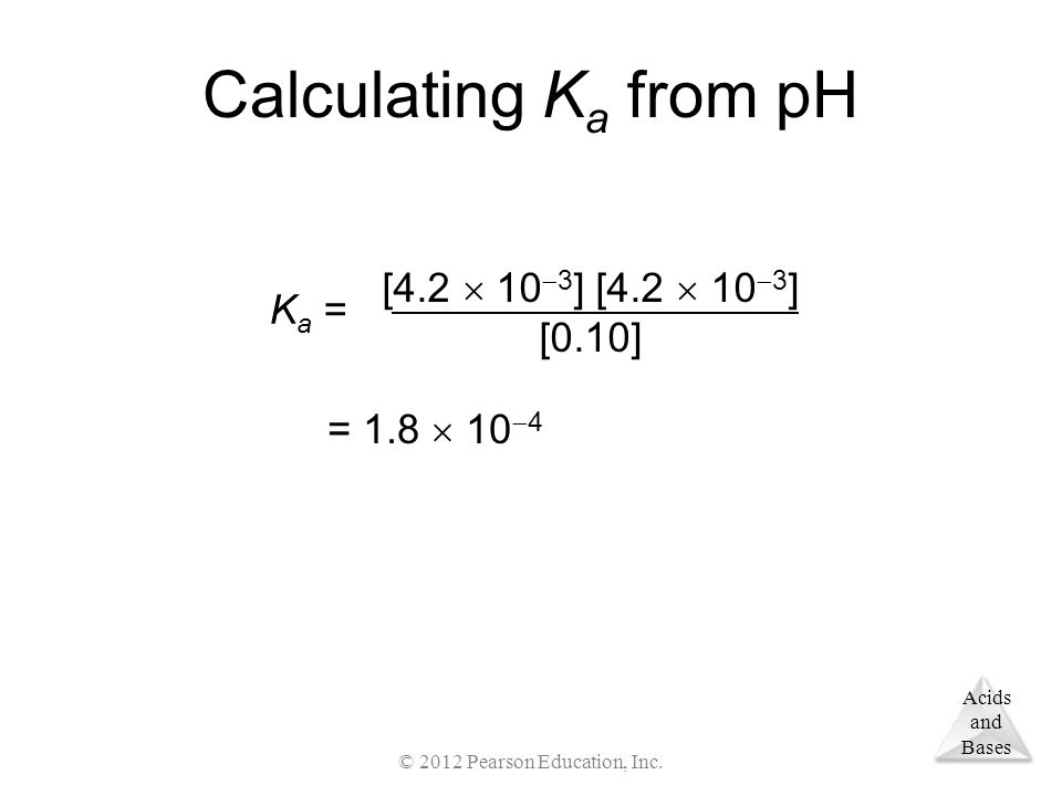 Acids and Bases Calculating K a from pH [4.2  10  3 ] [0.10] K a = = 1.8  10  4 © 2012 Pearson Education, Inc.