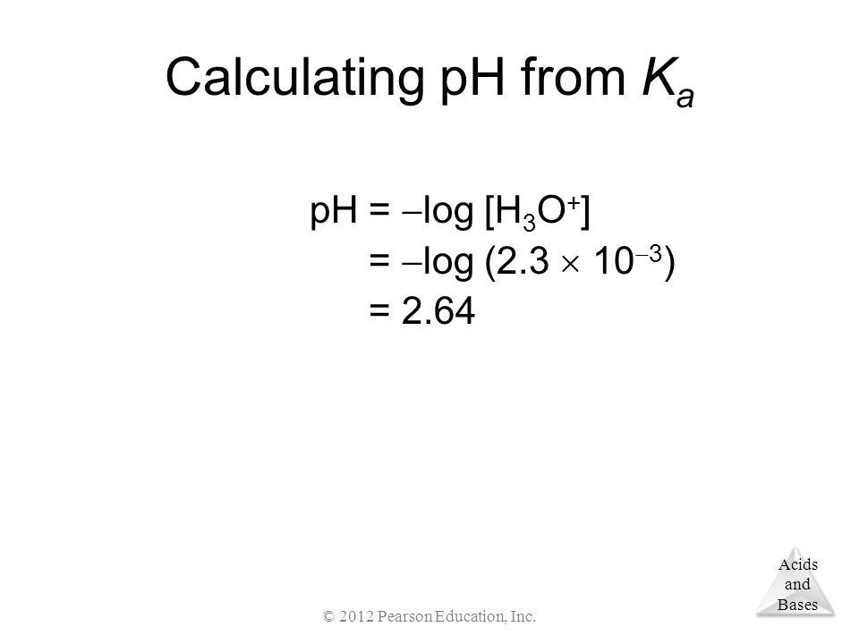 Acids and Bases Calculating pH from K a pH =  log [H 3 O + ] pH =  log (2.3  10  3 ) pH = 2.64 © 2012 Pearson Education, Inc.