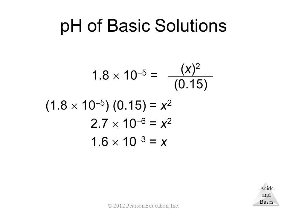 Acids and Bases pH of Basic Solutions (1.8  10  5 ) (0.15) = x  10  6 = x  10  3 = x 2 (x) 2 (0.15) 1.8  10  5 = © 2012 Pearson Education, Inc.
