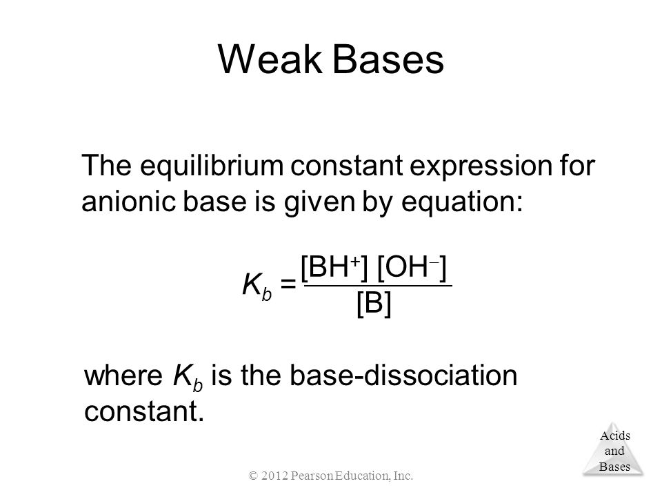 Acids and Bases Weak Bases The equilibrium constant expression for anionic base is given by equation: [BH + ] [OH  ] [B] K b = where K b is the base-dissociation constant.