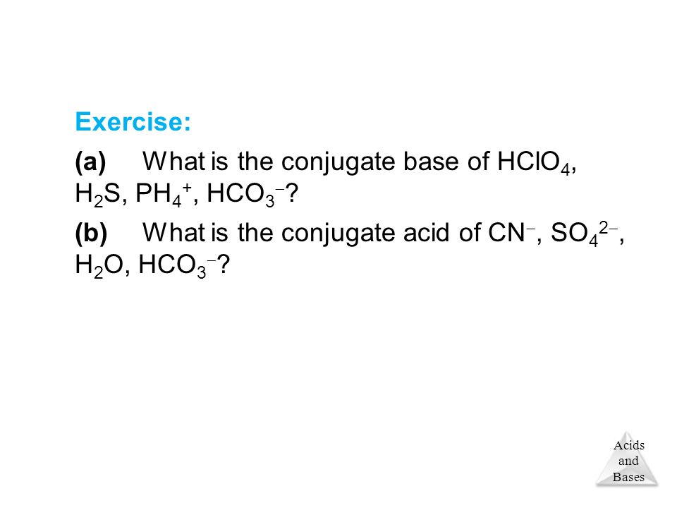 Acids and Bases Exercise: (a)What is the conjugate base of HClO 4, H 2 S, PH 4 +, HCO 3  .