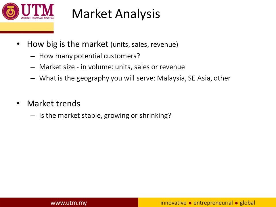 Market Analysis How big is the market (units, sales, revenue) – How many potential customers.