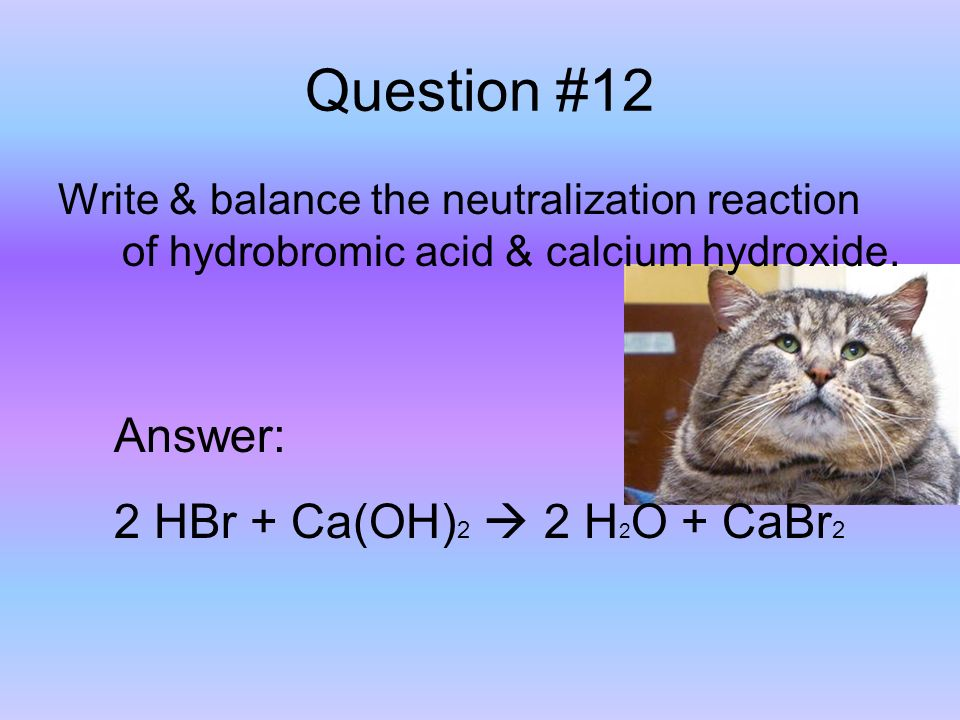 Question #12 Write & balance the neutralization reaction of hydrobromic acid & calcium hydroxide.