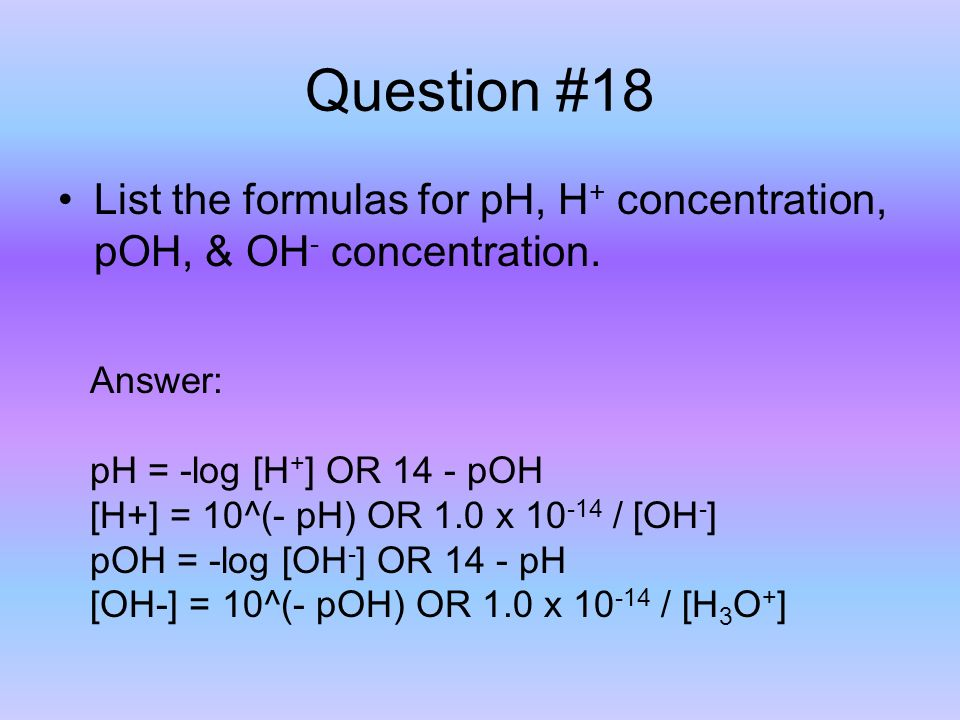 Question #18 List the formulas for pH, H + concentration, pOH, & OH - concentration.