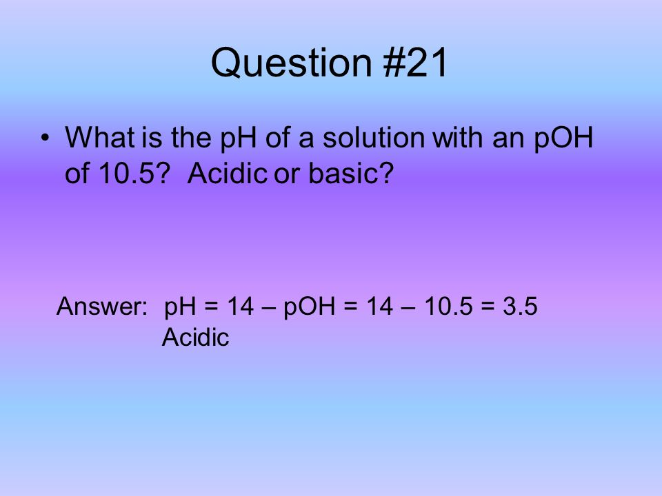Question #21 What is the pH of a solution with an pOH of 10.5.