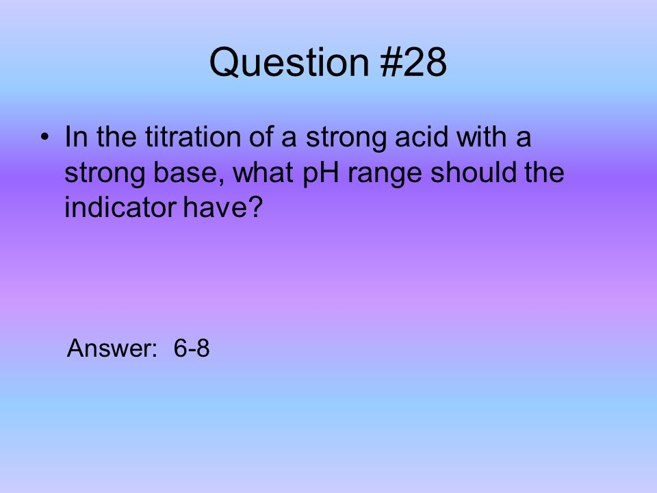 Question #28 In the titration of a strong acid with a strong base, what pH range should the indicator have.