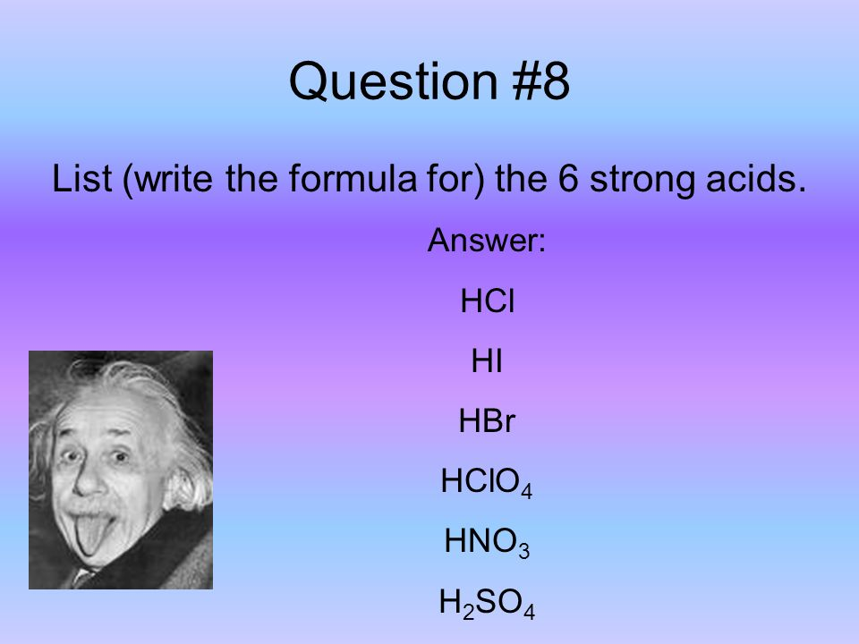 Question #8 List (write the formula for) the 6 strong acids.