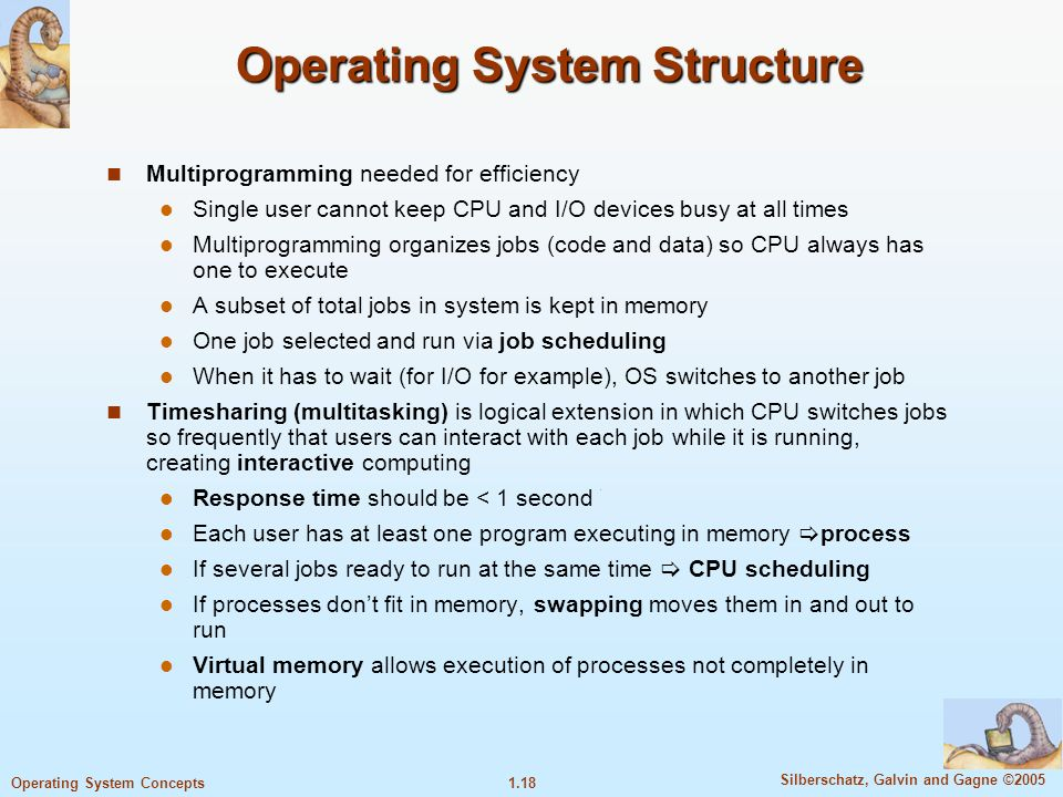 1.18 Silberschatz, Galvin and Gagne ©2005 Operating System Concepts Operating System Structure Multiprogramming needed for efficiency Single user cannot keep CPU and I/O devices busy at all times Multiprogramming organizes jobs (code and data) so CPU always has one to execute A subset of total jobs in system is kept in memory One job selected and run via job scheduling When it has to wait (for I/O for example), OS switches to another job Timesharing (multitasking) is logical extension in which CPU switches jobs so frequently that users can interact with each job while it is running, creating interactive computing Response time should be < 1 second Each user has at least one program executing in memory  process If several jobs ready to run at the same time  CPU scheduling If processes don't fit in memory, swapping moves them in and out to run Virtual memory allows execution of processes not completely in memory