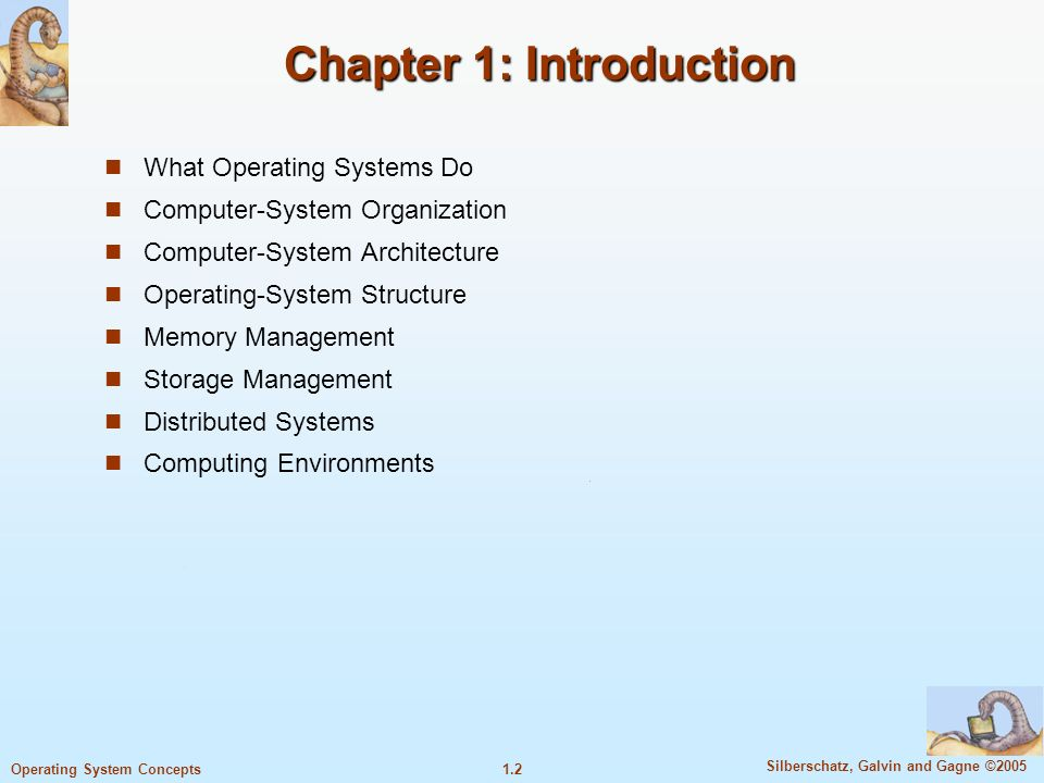 1.2 Silberschatz, Galvin and Gagne ©2005 Operating System Concepts Chapter 1: Introduction What Operating Systems Do Computer-System Organization Computer-System Architecture Operating-System Structure Memory Management Storage Management Distributed Systems Computing Environments