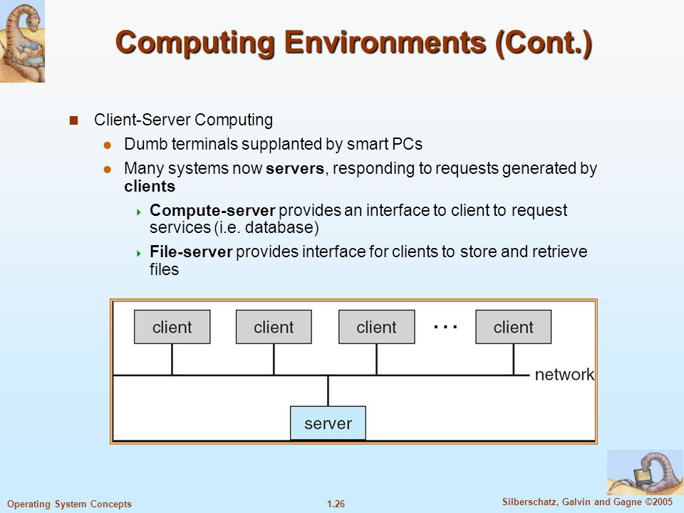 1.26 Silberschatz, Galvin and Gagne ©2005 Operating System Concepts Computing Environments (Cont.) Client-Server Computing Dumb terminals supplanted by smart PCs Many systems now servers, responding to requests generated by clients  Compute-server provides an interface to client to request services (i.e.