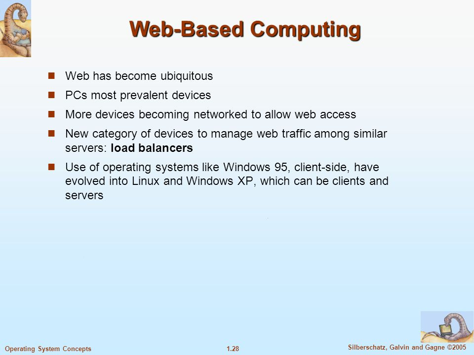 1.28 Silberschatz, Galvin and Gagne ©2005 Operating System Concepts Web-Based Computing Web has become ubiquitous PCs most prevalent devices More devices becoming networked to allow web access New category of devices to manage web traffic among similar servers: load balancers Use of operating systems like Windows 95, client-side, have evolved into Linux and Windows XP, which can be clients and servers