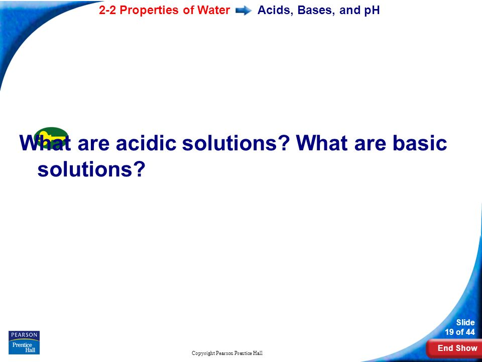 End Show 2-2 Properties of Water Slide 19 of 44 Copyright Pearson Prentice Hall Acids, Bases, and pH What are acidic solutions.