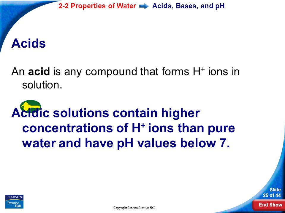 End Show 2-2 Properties of Water Slide 25 of 44 Copyright Pearson Prentice Hall Acids, Bases, and pH Acids An acid is any compound that forms H + ions in solution.