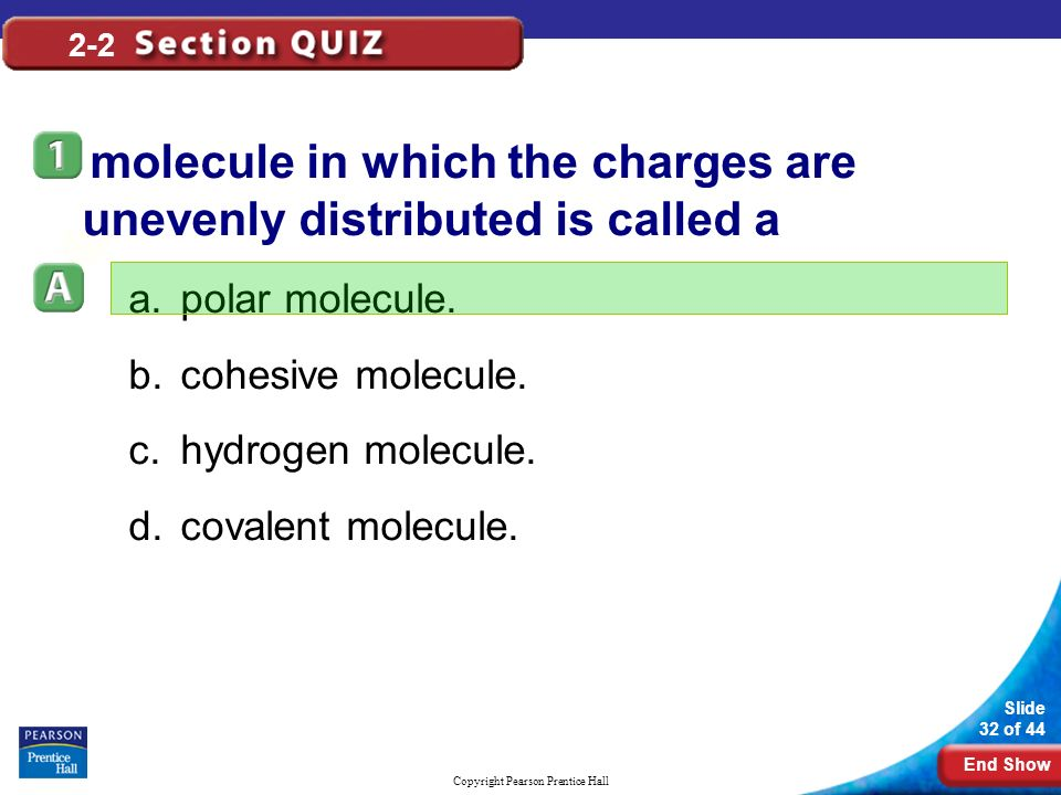 End Show Slide 32 of 44 Copyright Pearson Prentice Hall 2-2 A molecule in which the charges are unevenly distributed is called a a.polar molecule.