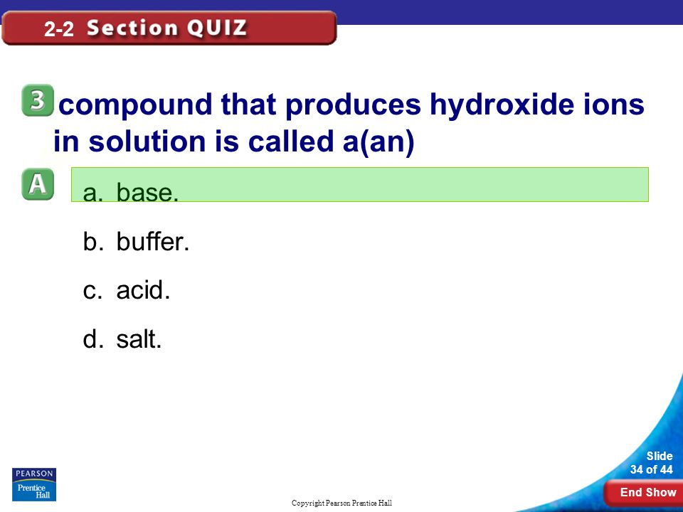 End Show Slide 34 of 44 Copyright Pearson Prentice Hall 2-2 A compound that produces hydroxide ions in solution is called a(an) a.base.