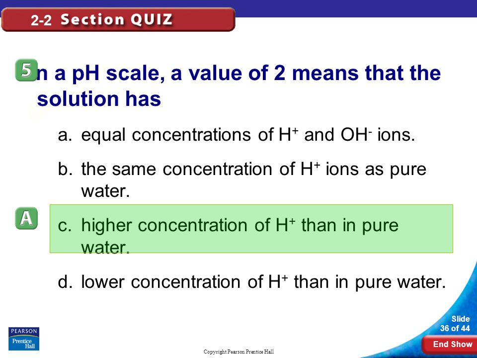 End Show Slide 36 of 44 Copyright Pearson Prentice Hall 2-2 On a pH scale, a value of 2 means that the solution has a.equal concentrations of H + and OH - ions.