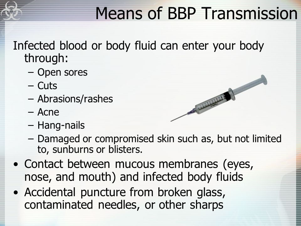 Means of BBP Transmission Infected blood or body fluid can enter your body through: –Open sores –Cuts –Abrasions/rashes –Acne –Hang-nails –Damaged or compromised skin such as, but not limited to, sunburns or blisters.