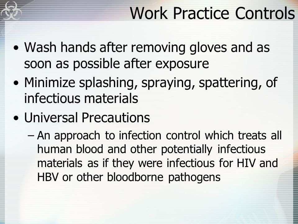 Work Practice Controls Wash hands after removing gloves and as soon as possible after exposure Minimize splashing, spraying, spattering, of infectious materials Universal Precautions –An approach to infection control which treats all human blood and other potentially infectious materials as if they were infectious for HIV and HBV or other bloodborne pathogens