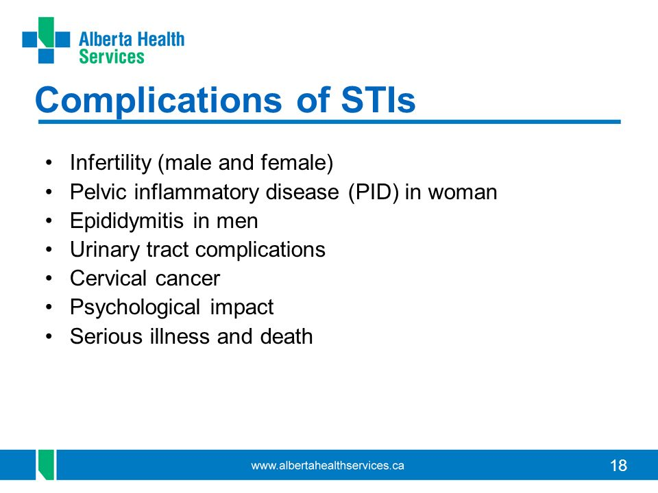 18 Complications of STIs Infertility (male and female) Pelvic inflammatory disease (PID) in woman Epididymitis in men Urinary tract complications Cervical cancer Psychological impact Serious illness and death