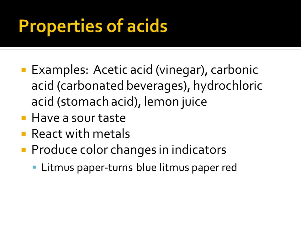  Examples: Acetic acid (vinegar), carbonic acid (carbonated beverages), hydrochloric acid (stomach acid), lemon juice  Have a sour taste  React with metals  Produce color changes in indicators  Litmus paper-turns blue litmus paper red