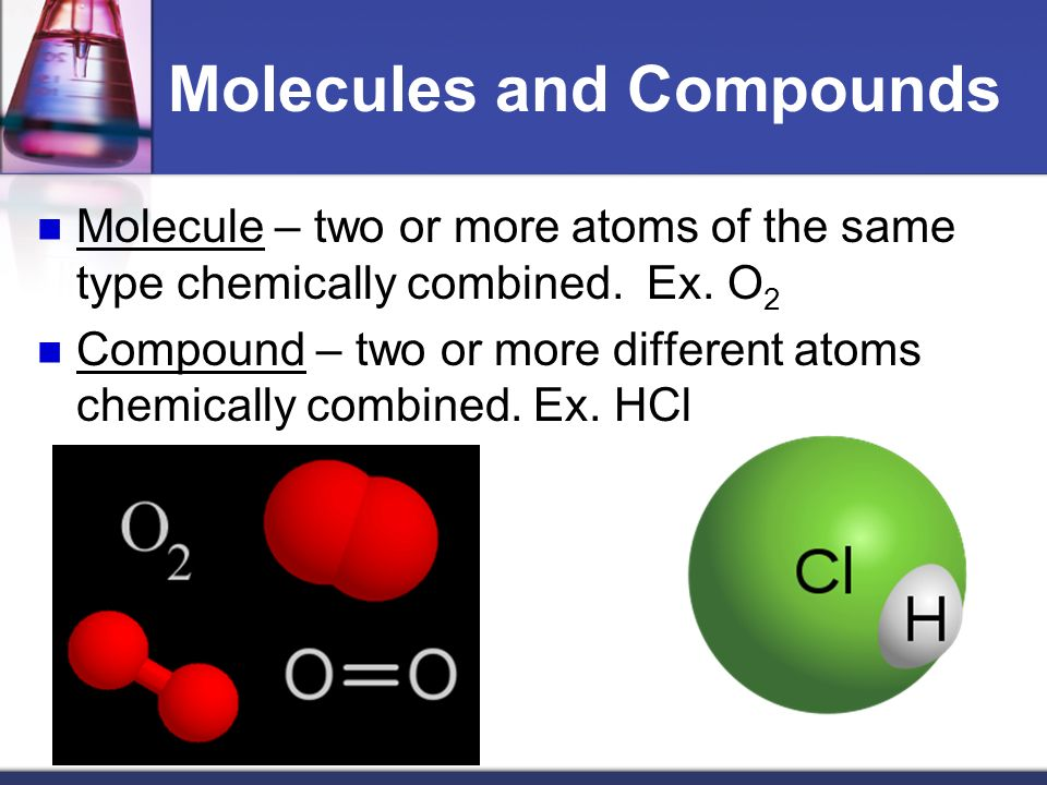 Molecules and Compounds Molecule – two or more atoms of the same type chemically combined.