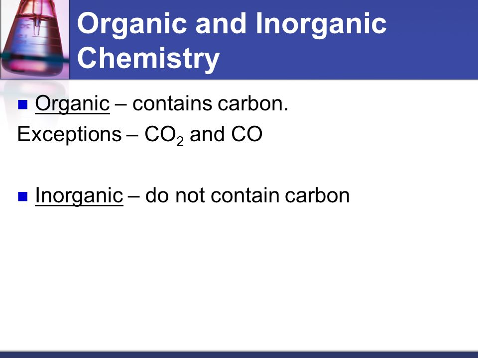 Organic and Inorganic Chemistry Organic – contains carbon.