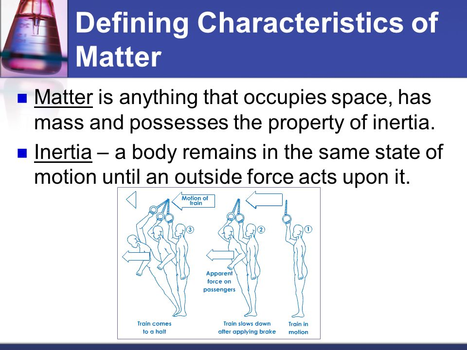 Defining Characteristics of Matter Matter is anything that occupies space, has mass and possesses the property of inertia.