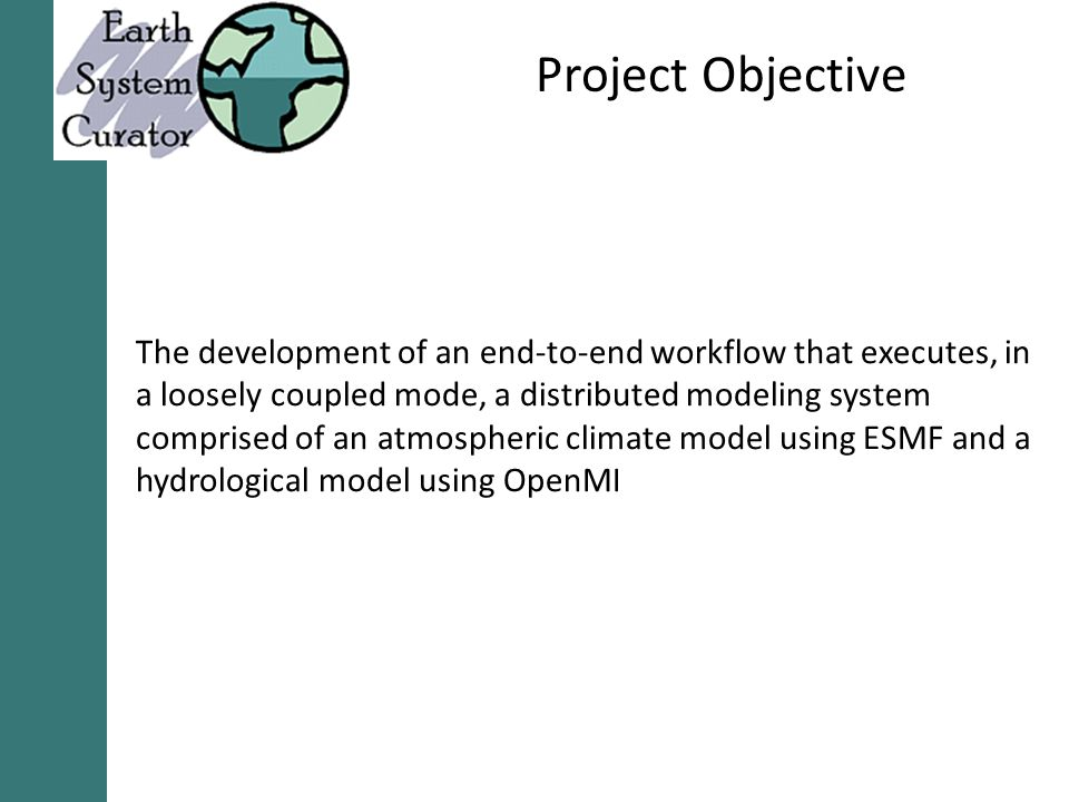 Project Objective The development of an end-to-end workflow that executes, in a loosely coupled mode, a distributed modeling system comprised of an atmospheric climate model using ESMF and a hydrological model using OpenMI