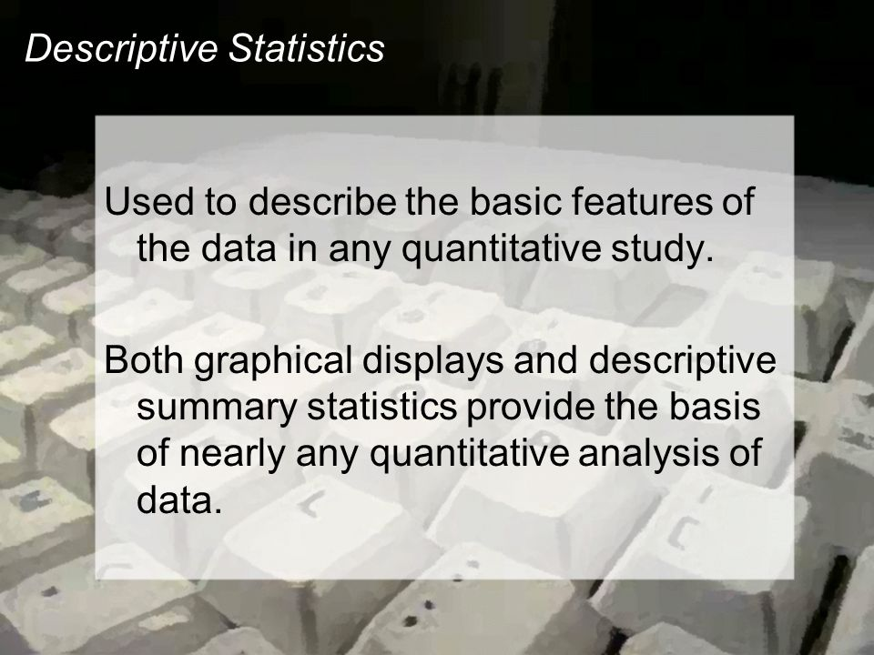 Descriptive Statistics Used to describe the basic features of the data in any quantitative study.
