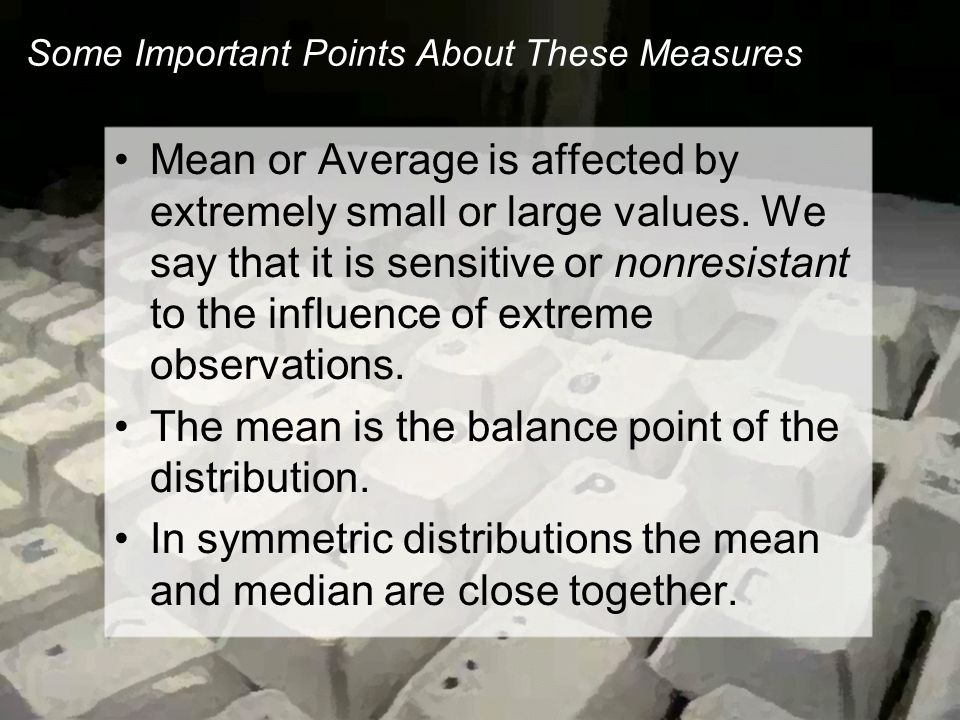 Some Important Points About These Measures Mean or Average is affected by extremely small or large values.